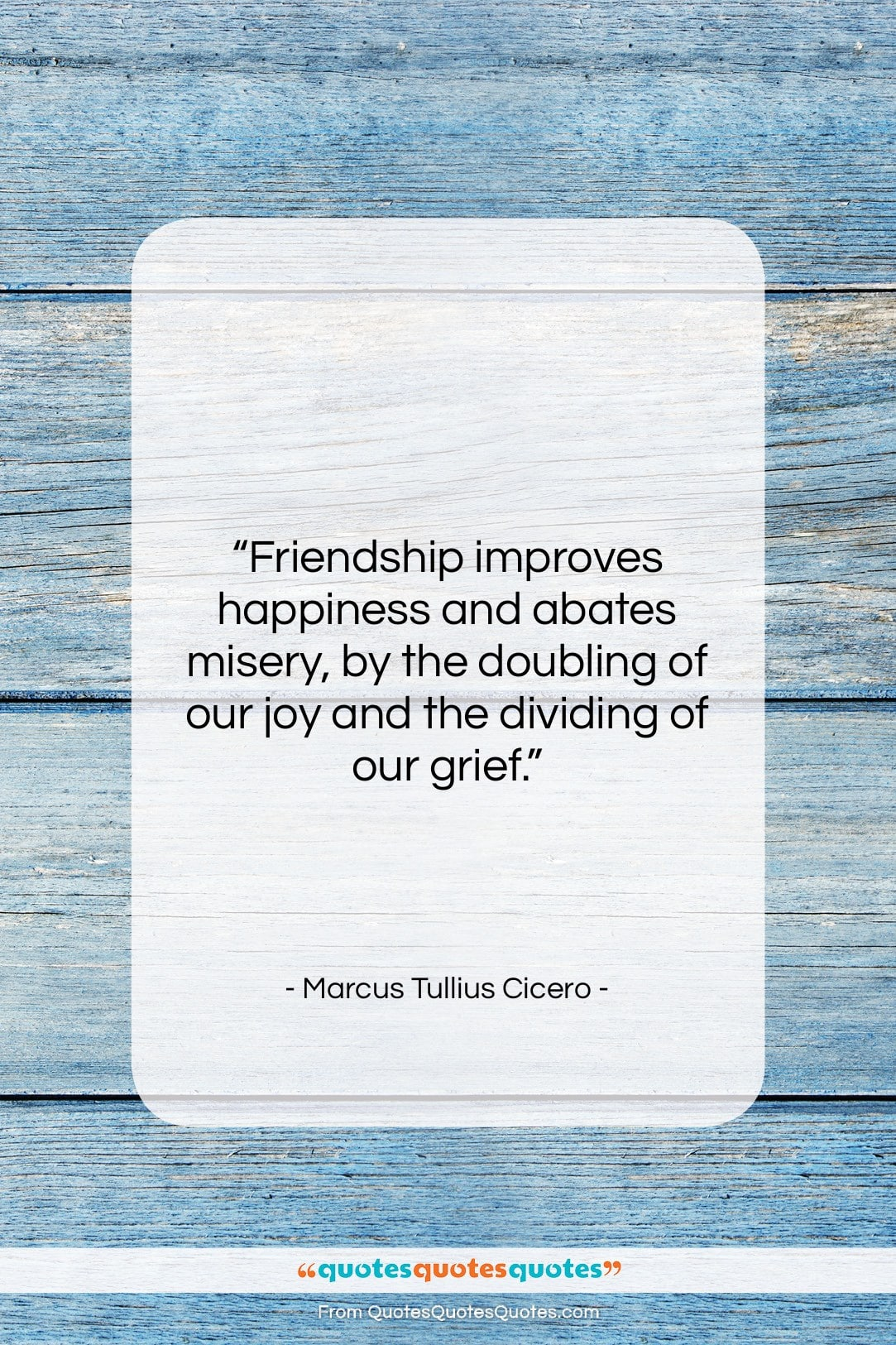"""Marcus Tullius Cicero quote: """"Friendship improves happiness and abates misery, by…""""- at QuotesQuotesQuotes.com"""