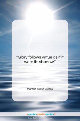 "Marcus Tullius Cicero quote: ""Glory follows virtue as if it were…""- at QuotesQuotesQuotes.com"