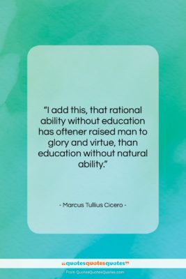 """Marcus Tullius Cicero quote: """"I add this, that rational ability without…""""- at QuotesQuotesQuotes.com"""