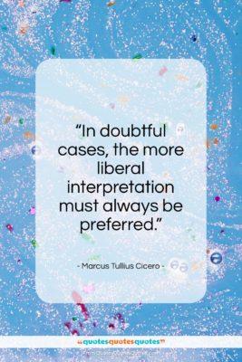 "Marcus Tullius Cicero quote: ""In doubtful cases, the more liberal interpretation must always be preferred.""- at QuotesQuotesQuotes.com"