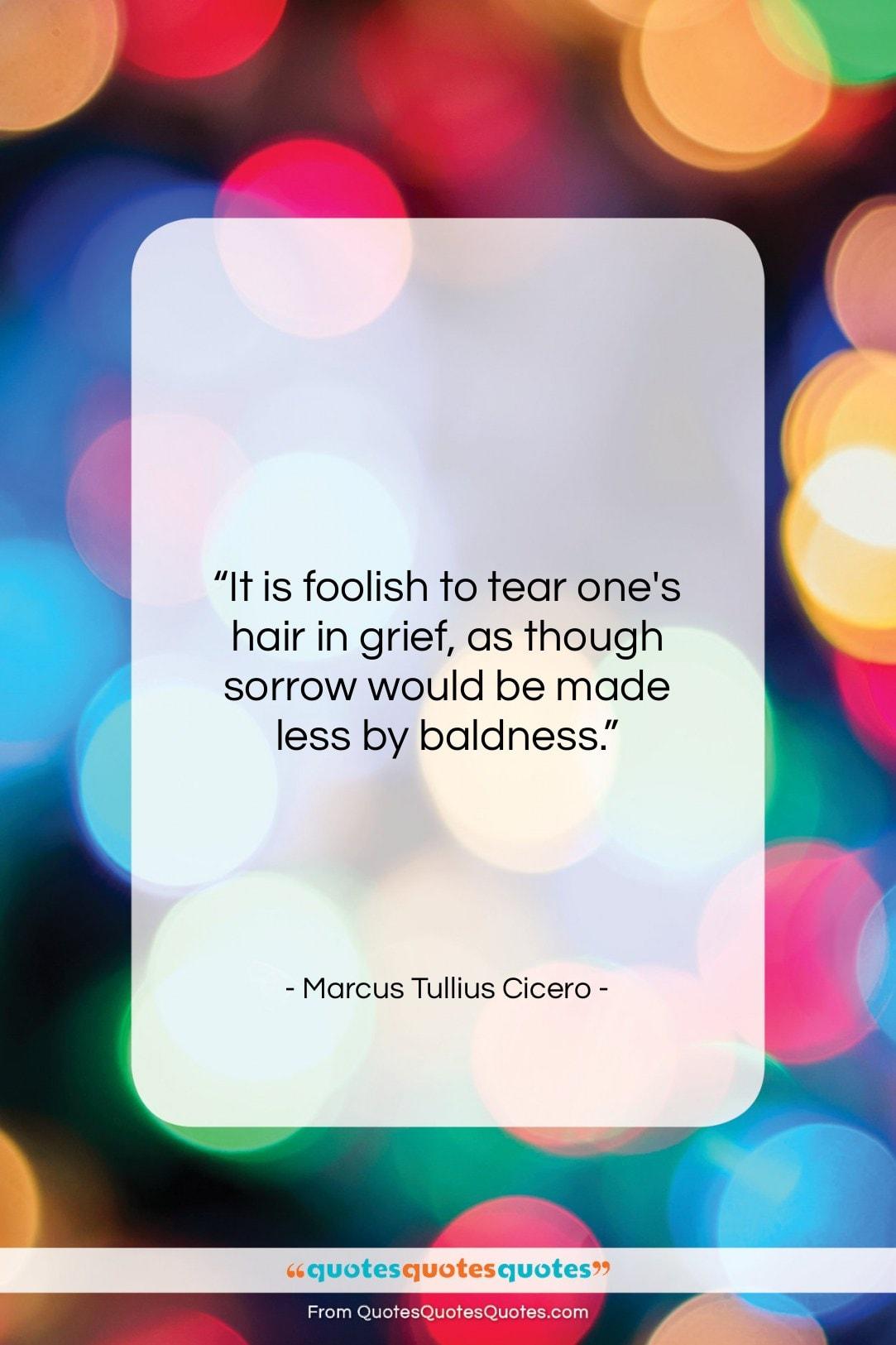 "Marcus Tullius Cicero quote: ""It is foolish to tear one's hair…""- at QuotesQuotesQuotes.com"