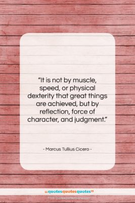 """Marcus Tullius Cicero quote: """"It is not by muscle, speed, or…""""- at QuotesQuotesQuotes.com"""