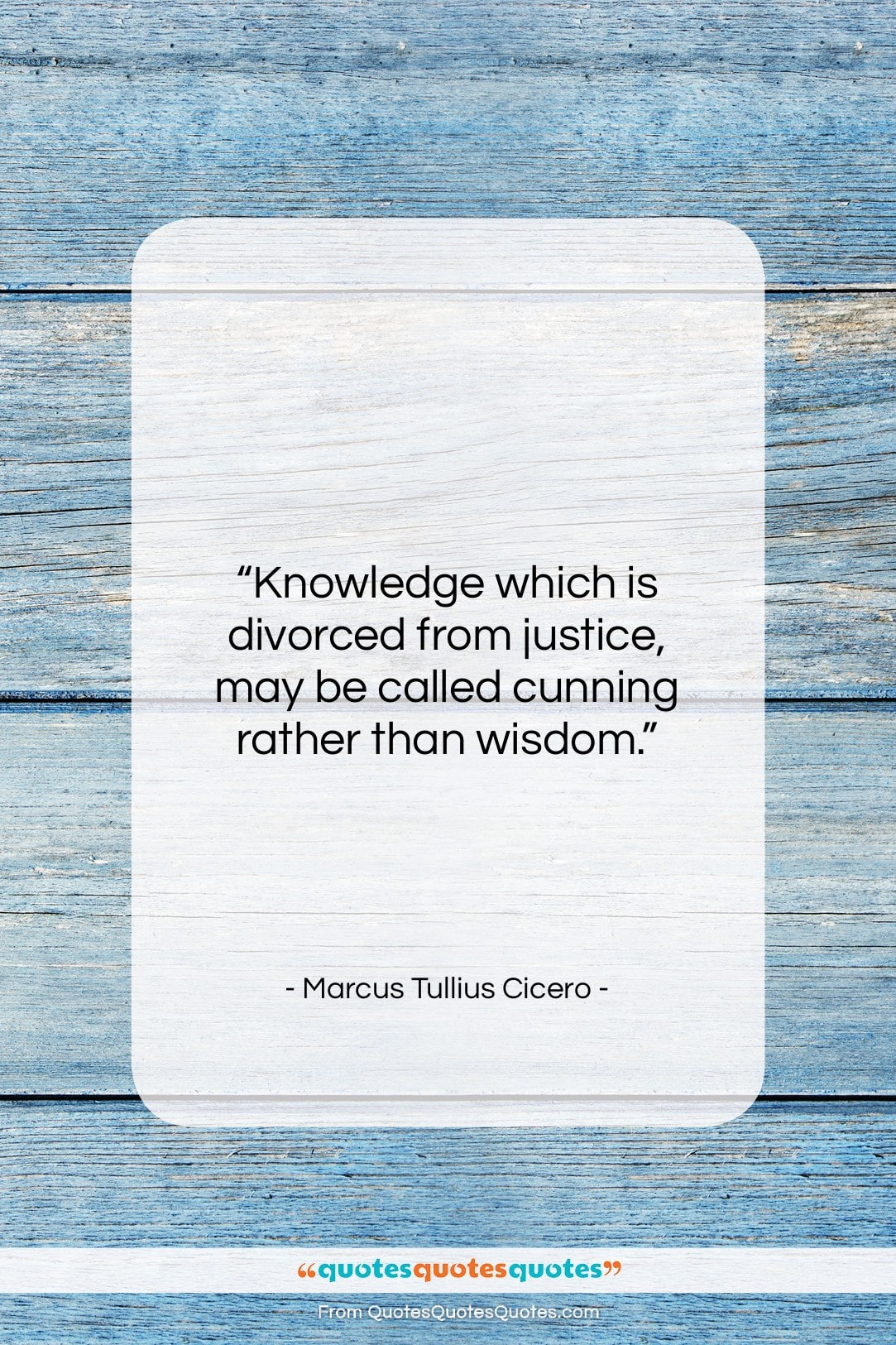 """Marcus Tullius Cicero quote: """"Knowledge which is divorced from justice, may…""""- at QuotesQuotesQuotes.com"""