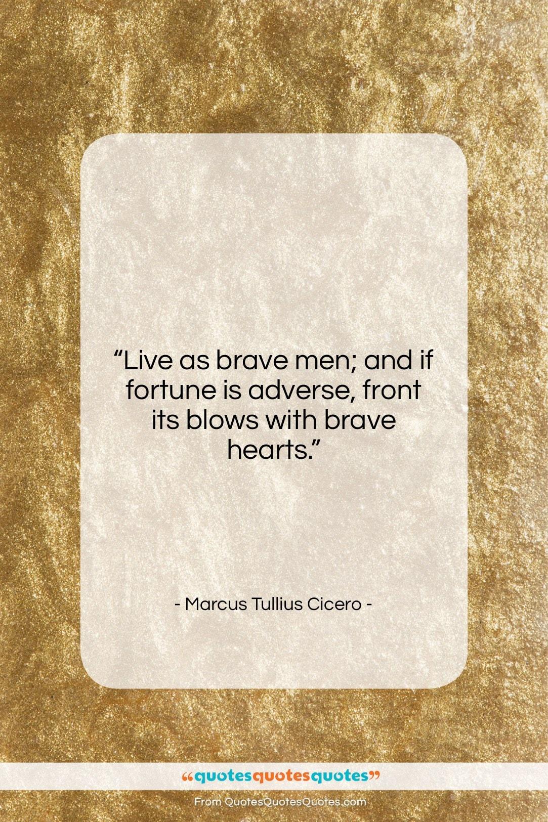 """Marcus Tullius Cicero quote: """"Live as brave men; and if fortune…""""- at QuotesQuotesQuotes.com"""