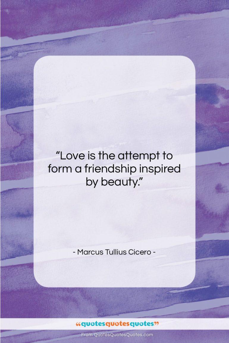 "Marcus Tullius Cicero quote: ""Love is the attempt to form a…""- at QuotesQuotesQuotes.com"