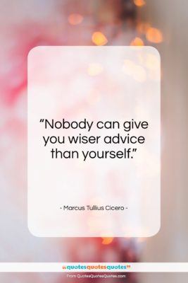 """Marcus Tullius Cicero quote: """"Nobody can give you wiser advice than yourself.""""- at QuotesQuotesQuotes.com"""