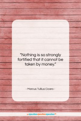 """Marcus Tullius Cicero quote: """"Nothing is so strongly fortified that it…""""- at QuotesQuotesQuotes.com"""