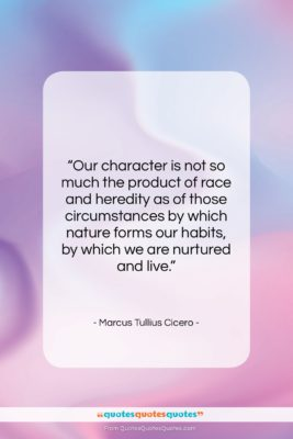 "Marcus Tullius Cicero quote: ""Our character is not so much the…""- at QuotesQuotesQuotes.com"