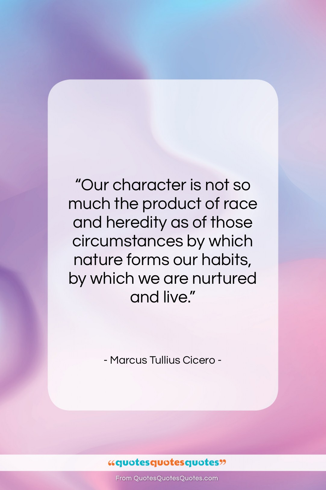 """Marcus Tullius Cicero quote: """"Our character is not so much the…""""- at QuotesQuotesQuotes.com"""