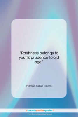 """Marcus Tullius Cicero quote: """"Rashness belongs to youth; prudence to old…""""- at QuotesQuotesQuotes.com"""