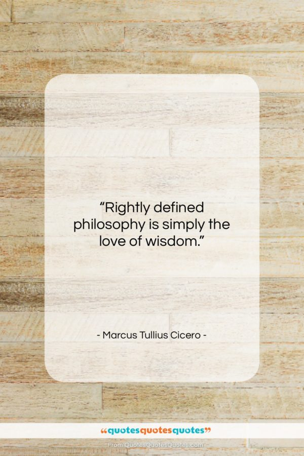 """Marcus Tullius Cicero quote: """"Rightly defined philosophy is simply the love…""""- at QuotesQuotesQuotes.com"""