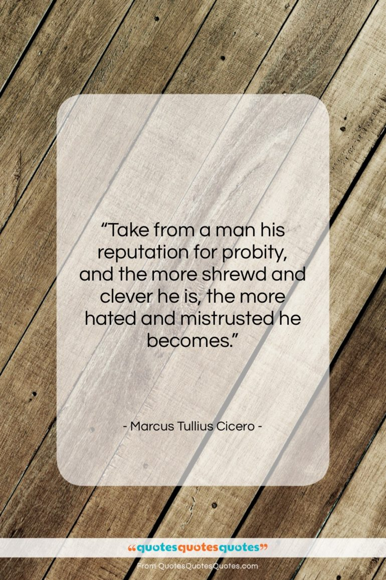 """Marcus Tullius Cicero quote: """"Take from a man his reputation for…""""- at QuotesQuotesQuotes.com"""
