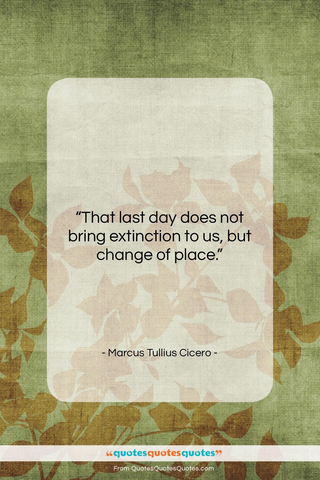 """Marcus Tullius Cicero quote: """"That last day does not bring extinction…""""- at QuotesQuotesQuotes.com"""