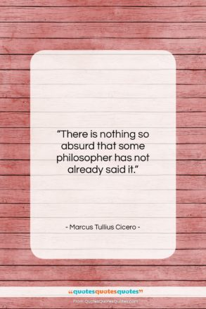 "Marcus Tullius Cicero quote: ""There is nothing so absurd that some…""- at QuotesQuotesQuotes.com"