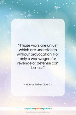 """Marcus Tullius Cicero quote: """"Those wars are unjust which are undertaken…""""- at QuotesQuotesQuotes.com"""