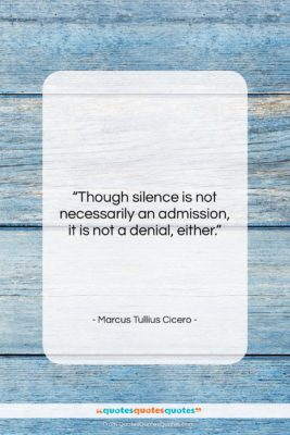 """Marcus Tullius Cicero quote: """"Though silence is not necessarily an admission,…""""- at QuotesQuotesQuotes.com"""