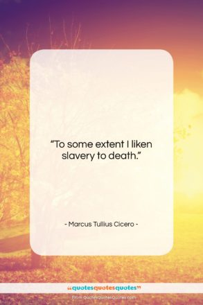 "Marcus Tullius Cicero quote: ""To some extent I liken slavery to…""- at QuotesQuotesQuotes.com"