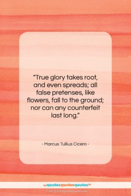 "Marcus Tullius Cicero quote: ""True glory takes root, and even spreads;…""- at QuotesQuotesQuotes.com"