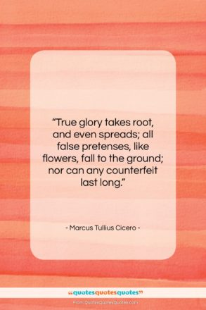"Marcus Tullius Cicero quote: ""True glory takes root, and even spreads;…""- at QuotesQuotesQuotes.com"