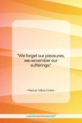 "Marcus Tullius Cicero quote: ""We forget our pleasures, we remember our…""- at QuotesQuotesQuotes.com"