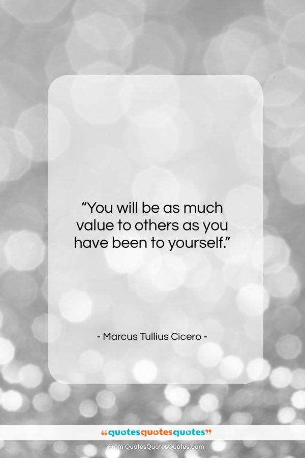 """Marcus Tullius Cicero quote: """"You will be as much value to…""""- at QuotesQuotesQuotes.com"""