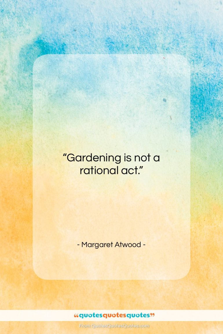 """Margaret Atwood quote: """"Gardening is not a rational act…""""- at QuotesQuotesQuotes.com"""