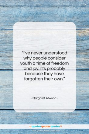 "Margaret Atwood quote: ""I've never understood why people consider youth…""- at QuotesQuotesQuotes.com"