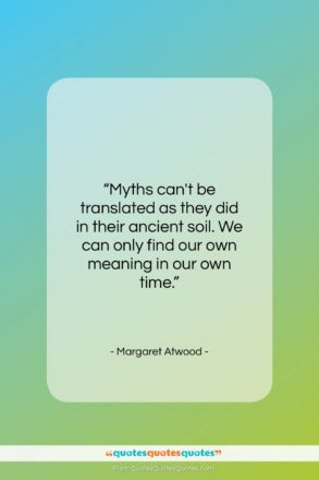 "Margaret Atwood quote: ""Myths can't be translated as they did…""- at QuotesQuotesQuotes.com"