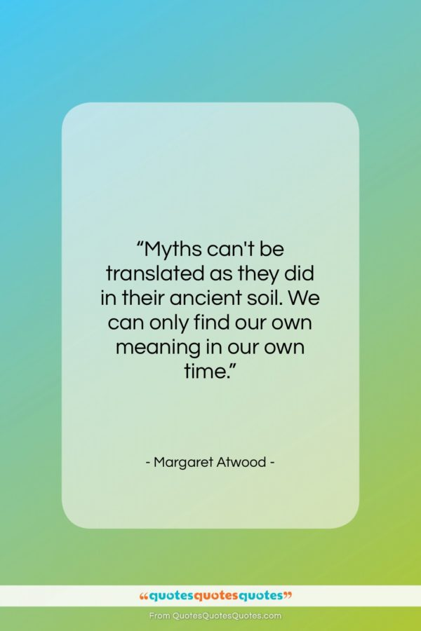 """Margaret Atwood quote: """"Myths can't be translated as they did…""""- at QuotesQuotesQuotes.com"""