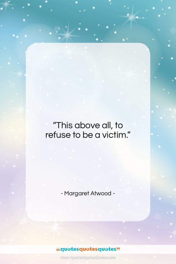 """Margaret Atwood quote: """"This above all, to refuse to be…""""- at QuotesQuotesQuotes.com"""
