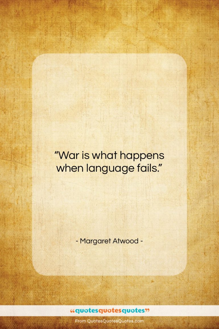 """Margaret Atwood quote: """"War is what happens when language fails…""""- at QuotesQuotesQuotes.com"""