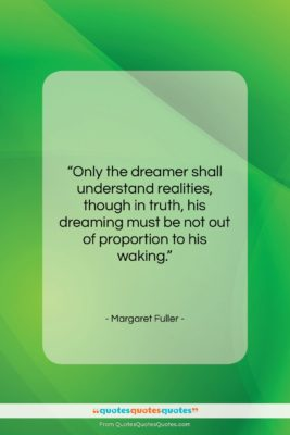 """Margaret Fuller quote: """"Only the dreamer shall understand realities, though…""""- at QuotesQuotesQuotes.com"""