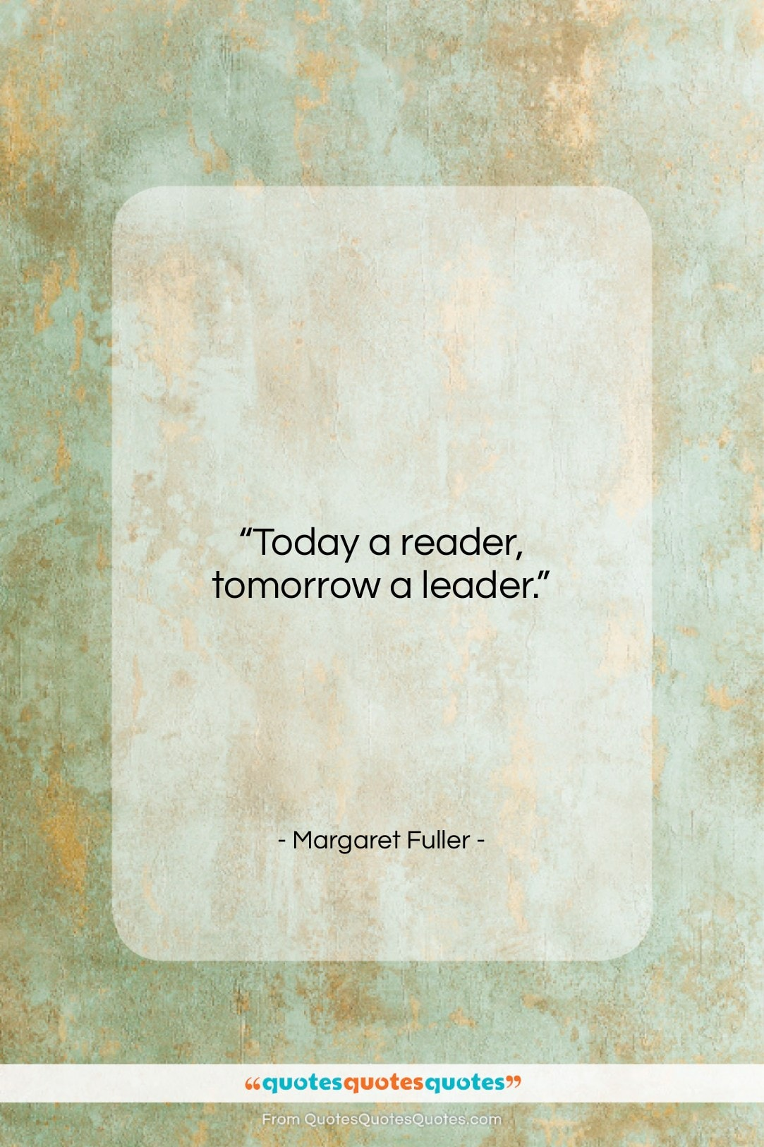 """Margaret Fuller quote: """"Today a reader, tomorrow a leader….""""- at QuotesQuotesQuotes.com"""