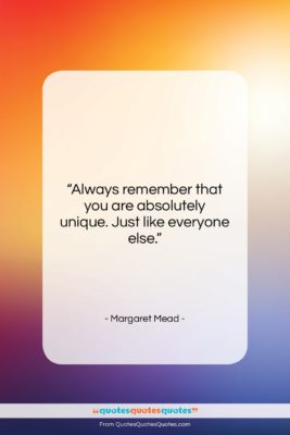 "Margaret Mead quote: ""Always remember that you are absolutely unique….""- at QuotesQuotesQuotes.com"