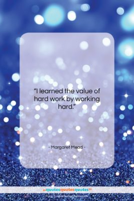 """Margaret Mead quote: """"I learned the value of hard work…""""- at QuotesQuotesQuotes.com"""