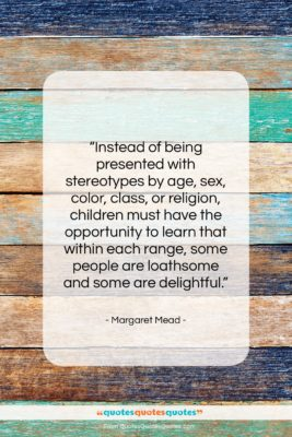 """Margaret Mead quote: """"Instead of being presented with stereotypes by…""""- at QuotesQuotesQuotes.com"""