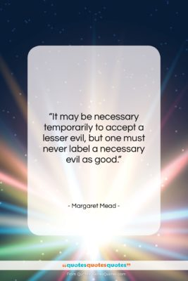 """Margaret Mead quote: """"It may be necessary temporarily to accept…""""- at QuotesQuotesQuotes.com"""
