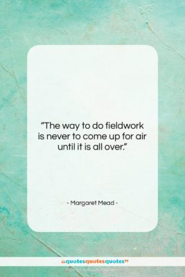 """Margaret Mead quote: """"The way to do fieldwork is never…""""- at QuotesQuotesQuotes.com"""
