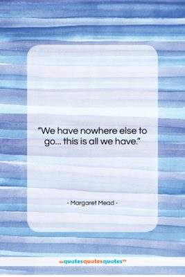 """Margaret Mead quote: """"We have nowhere else to go… this…""""- at QuotesQuotesQuotes.com"""