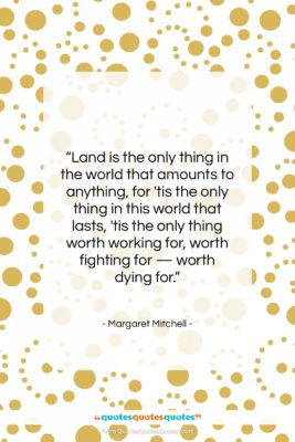 """Margaret Mitchell quote: """"Land is the only thing in the…""""- at QuotesQuotesQuotes.com"""