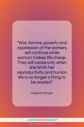 "Margaret Sanger quote: ""War, famine, poverty and oppression of the…""- at QuotesQuotesQuotes.com"