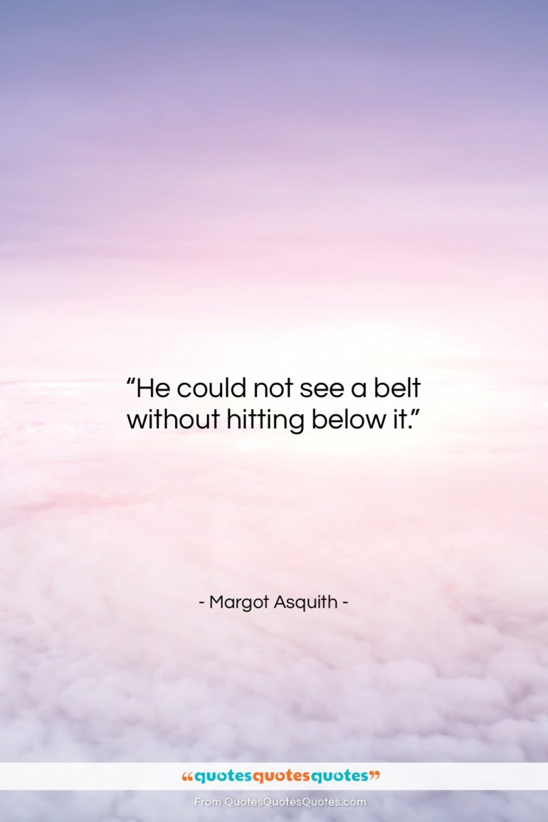 """Margot Asquith quote: """"He could not see a belt without…""""- at QuotesQuotesQuotes.com"""