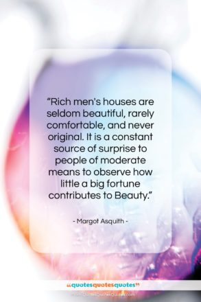 """Margot Asquith quote: """"Rich men's houses are seldom beautiful, rarely…""""- at QuotesQuotesQuotes.com"""