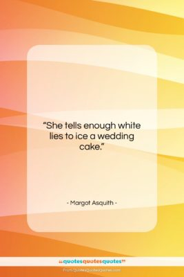 """Margot Asquith quote: """"She tells enough white lies to ice…""""- at QuotesQuotesQuotes.com"""