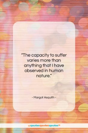 """Margot Asquith quote: """"The capacity to suffer varies more than…""""- at QuotesQuotesQuotes.com"""