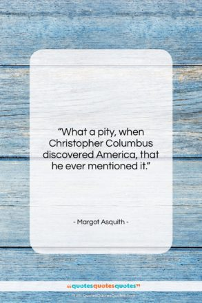 """Margot Asquith quote: """"What a pity, when Christopher Columbus discovered…""""- at QuotesQuotesQuotes.com"""
