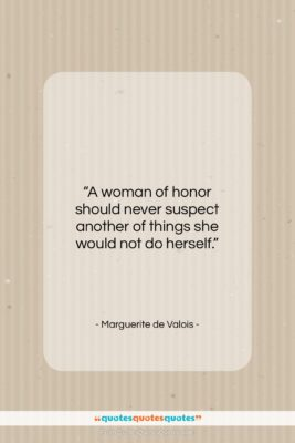 """Marguerite de Valois quote: """"A woman of honor should never suspect…""""- at QuotesQuotesQuotes.com"""