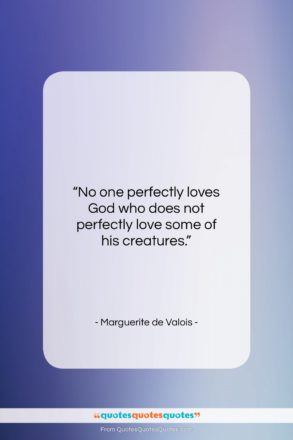 """Marguerite de Valois quote: """"No one perfectly loves God who does…""""- at QuotesQuotesQuotes.com"""