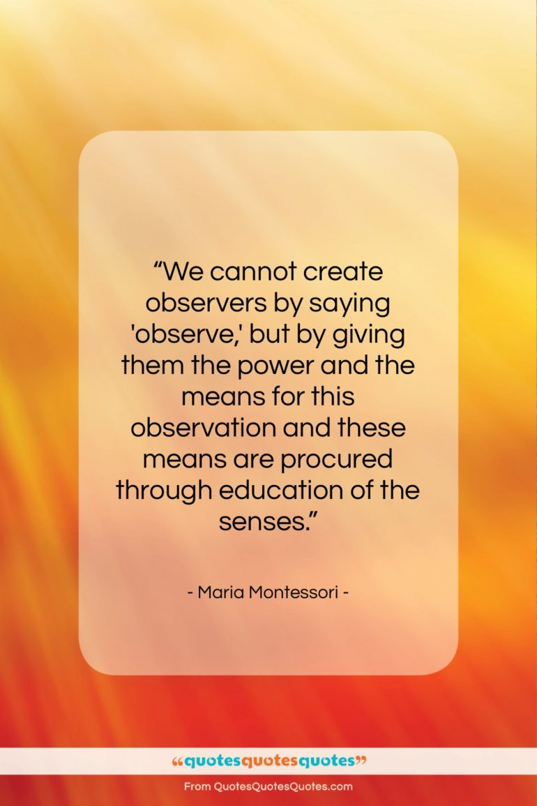 "Maria Montessori quote: ""We cannot create observers by saying 'observe,'…""- at QuotesQuotesQuotes.com"