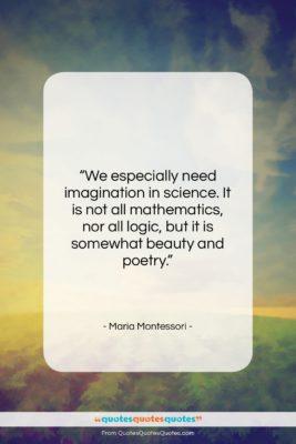 "Maria Montessori quote: ""We especially need imagination in science. It…""- at QuotesQuotesQuotes.com"
